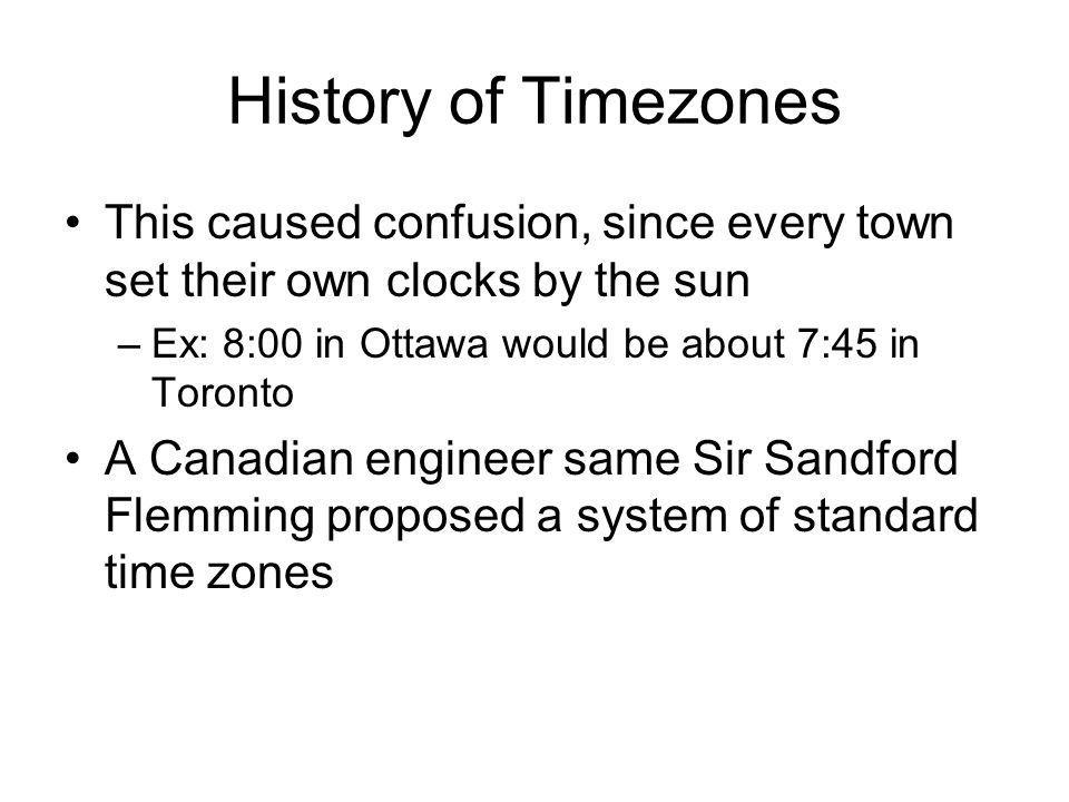 History of Timezones This caused confusion, since every town set their own clocks by the sun –Ex: 8:00 in Ottawa would be about 7:45 in Toronto A Cana