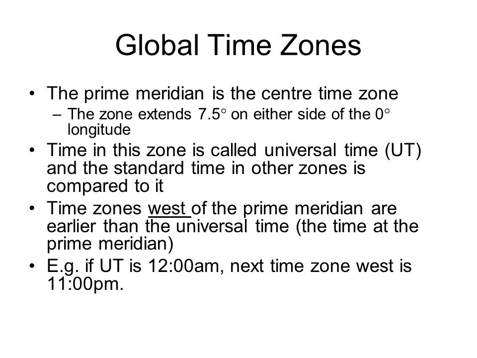 Global Time Zones Time zones east of the prime meridian are later than the universal time (the time at the prime meridian) E.g.
