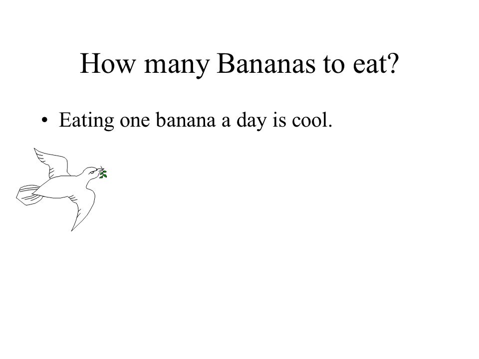 How many Bananas to eat Eating one banana a day is cool.
