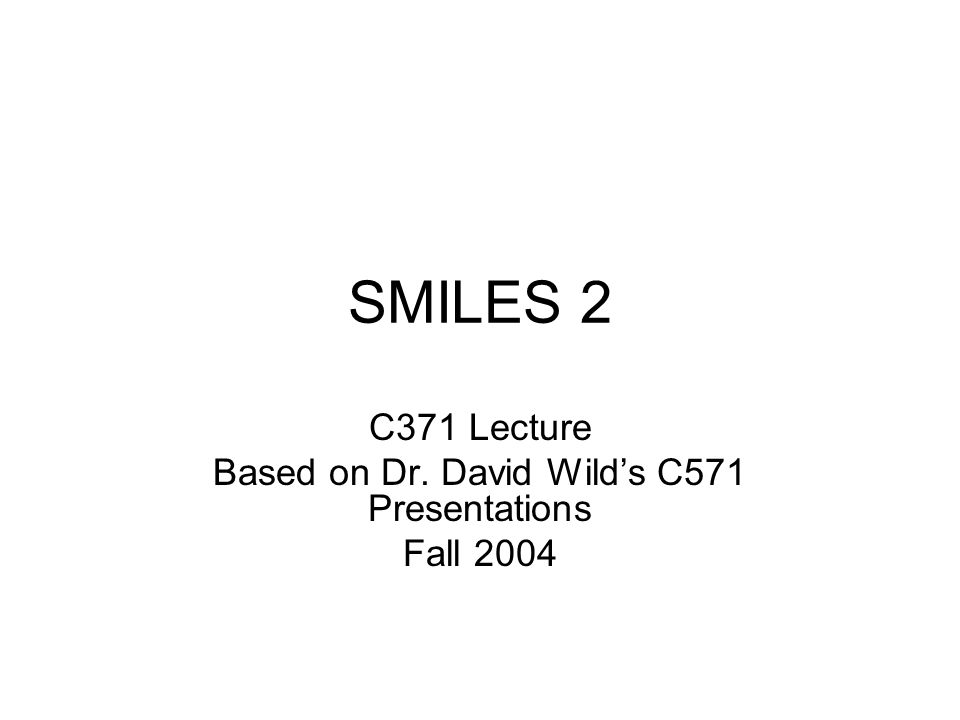 SMILES 2 C371 Lecture Based on Dr. David Wild's C571 Presentations Fall 2004