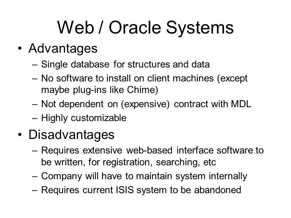 Web / Oracle Systems Advantages –Single database for structures and data –No software to install on client machines (except maybe plug-ins like Chime) –Not dependent on (expensive) contract with MDL –Highly customizable Disadvantages –Requires extensive web-based interface software to be written, for registration, searching, etc –Company will have to maintain system internally –Requires current ISIS system to be abandoned