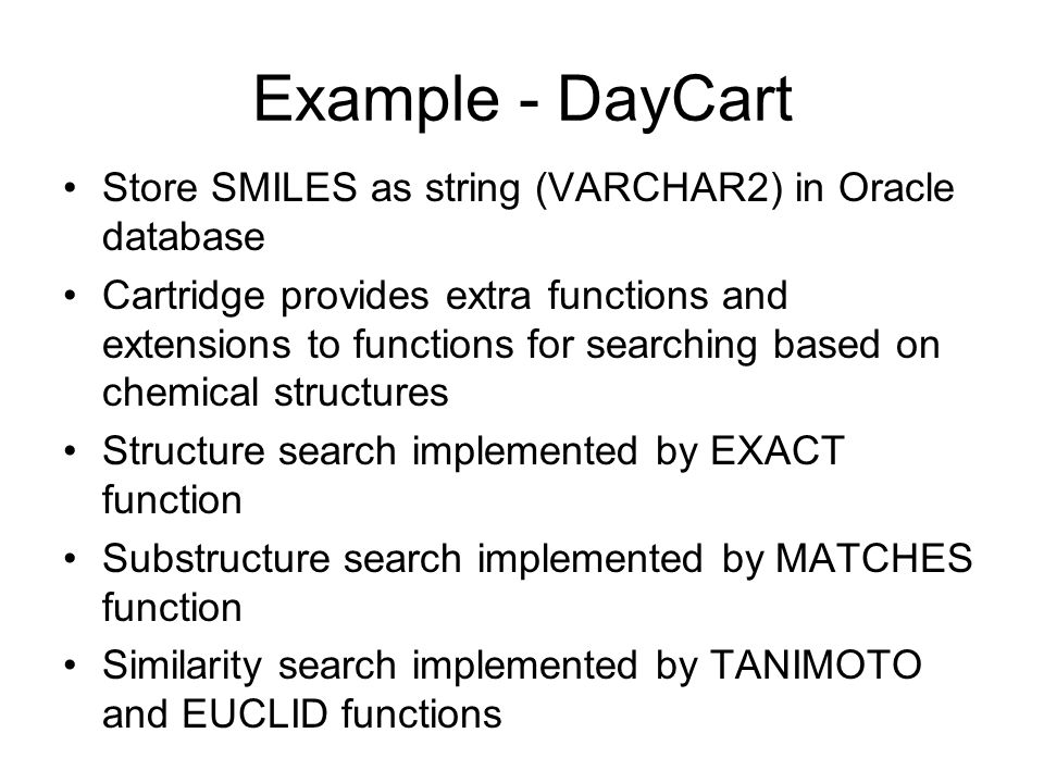 Example - DayCart Store SMILES as string (VARCHAR2) in Oracle database Cartridge provides extra functions and extensions to functions for searching based on chemical structures Structure search implemented by EXACT function Substructure search implemented by MATCHES function Similarity search implemented by TANIMOTO and EUCLID functions