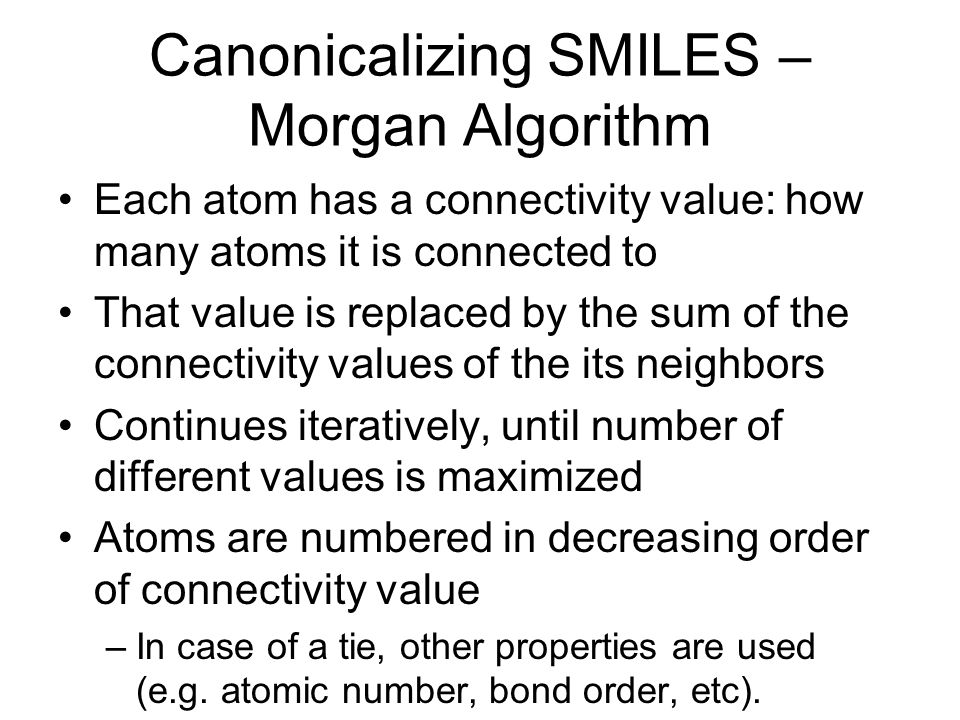 Canonicalizing SMILES – Morgan Algorithm Each atom has a connectivity value: how many atoms it is connected to That value is replaced by the sum of the connectivity values of the its neighbors Continues iteratively, until number of different values is maximized Atoms are numbered in decreasing order of connectivity value –In case of a tie, other properties are used (e.g.