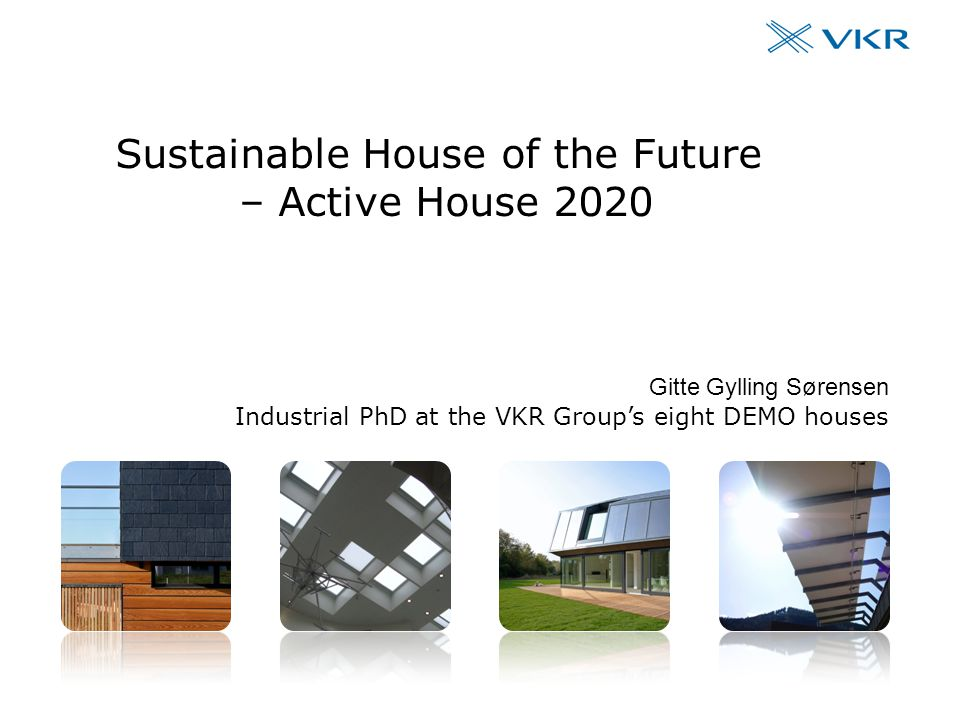 The VKR Group's eight DEMO houses #1 Sustainable House of the Future – Active House 2020 Gitte Gylling Sørensen Industrial PhD at the VKR Group's eight DEMO houses