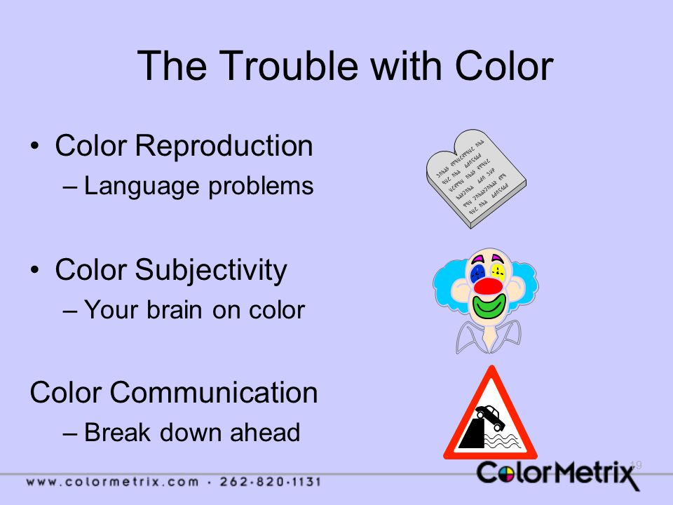 19 The Trouble with Color Color Reproduction –Language problems Color Subjectivity –Your brain on color Color Communication –Break down ahead