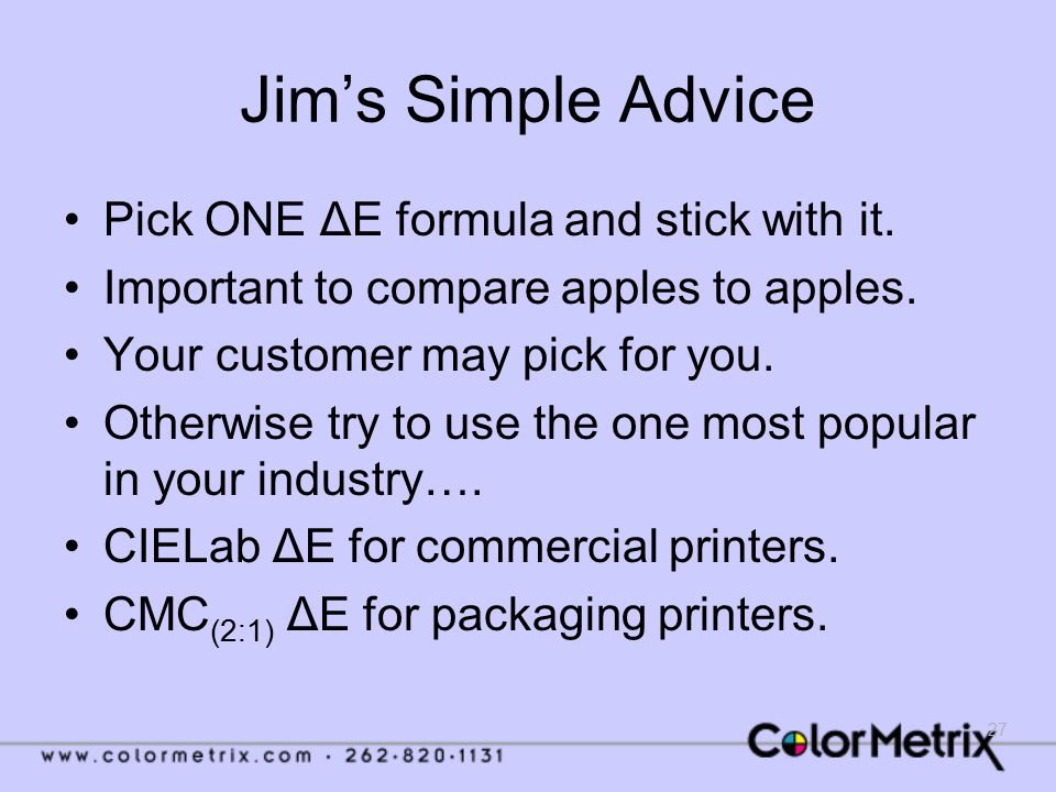 27 Jim's Simple Advice Pick ONE ΔE formula and stick with it. Important to compare apples to apples. Your customer may pick for you. Otherwise try to