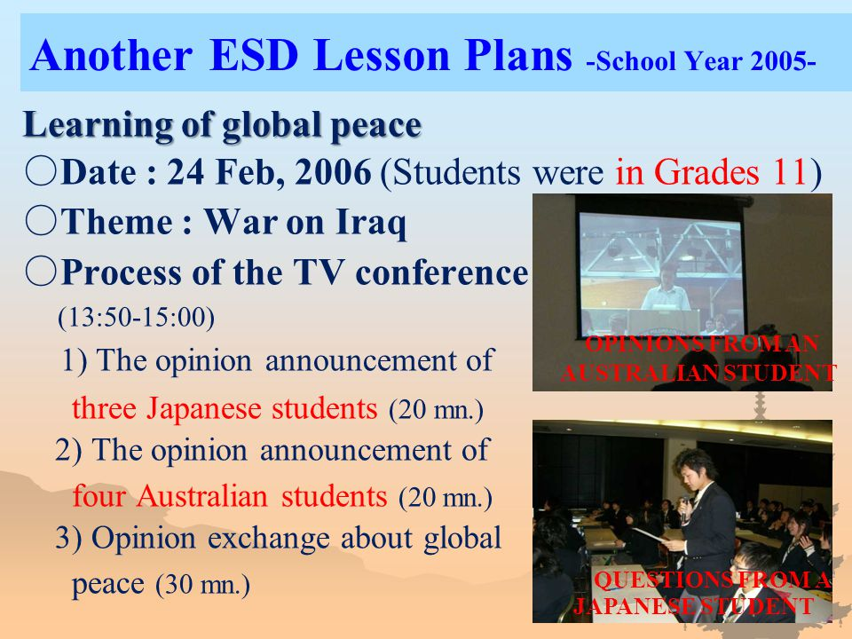 Another ESD Lesson Plans -School Year 2005- Learning of global peace ○ Date : 24 Feb, 2006 (Students were in Grades 11) ○ Theme : War on Iraq ○ Process of the TV conference (13:50-15:00) 1) The opinion announcement of three Japanese students (20 mn.) 2) The opinion announcement of four Australian students (20 mn.) 3) Opinion exchange about global peace (30 mn.) OPINIONS FROM AN AUSTRALIAN STUDENT QUESTIONS FROM A JAPANESE STUDENT
