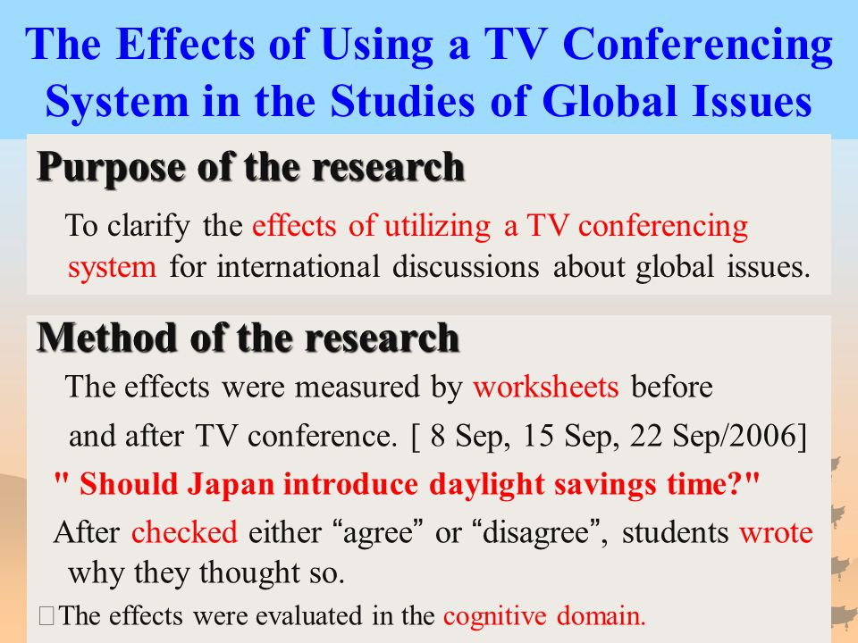 The Effects of Using a TV Conferencing System in the Studies of Global Issues Method of the research The effects were measured by worksheets before and after TV conference.