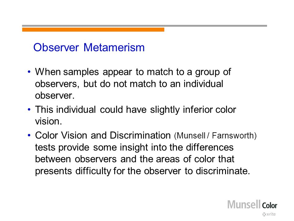 Observer Metamerism When samples appear to match to a group of observers, but do not match to an individual observer. This individual could have sligh