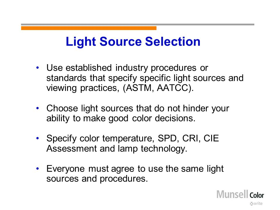 Light Source Selection Use established industry procedures or standards that specify specific light sources and viewing practices, (ASTM, AATCC).