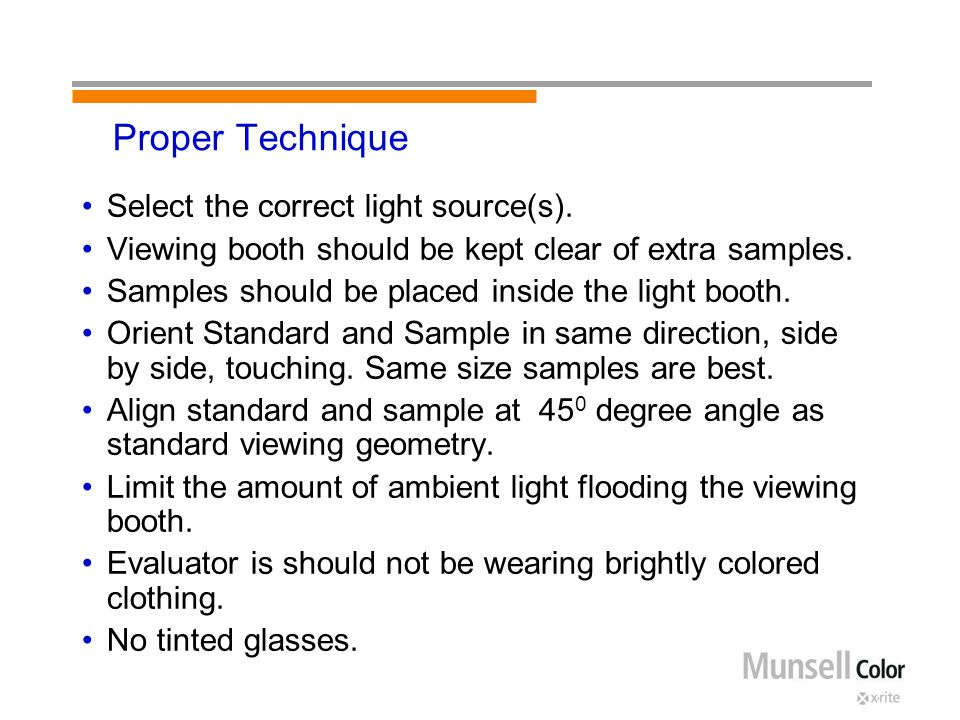 Proper Technique Select the correct light source(s). Viewing booth should be kept clear of extra samples. Samples should be placed inside the light bo