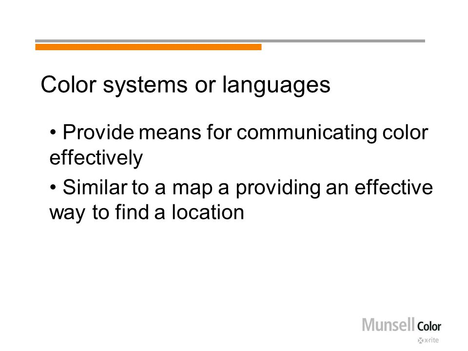 Color systems or languages Provide means for communicating color effectively Similar to a map a providing an effective way to find a location