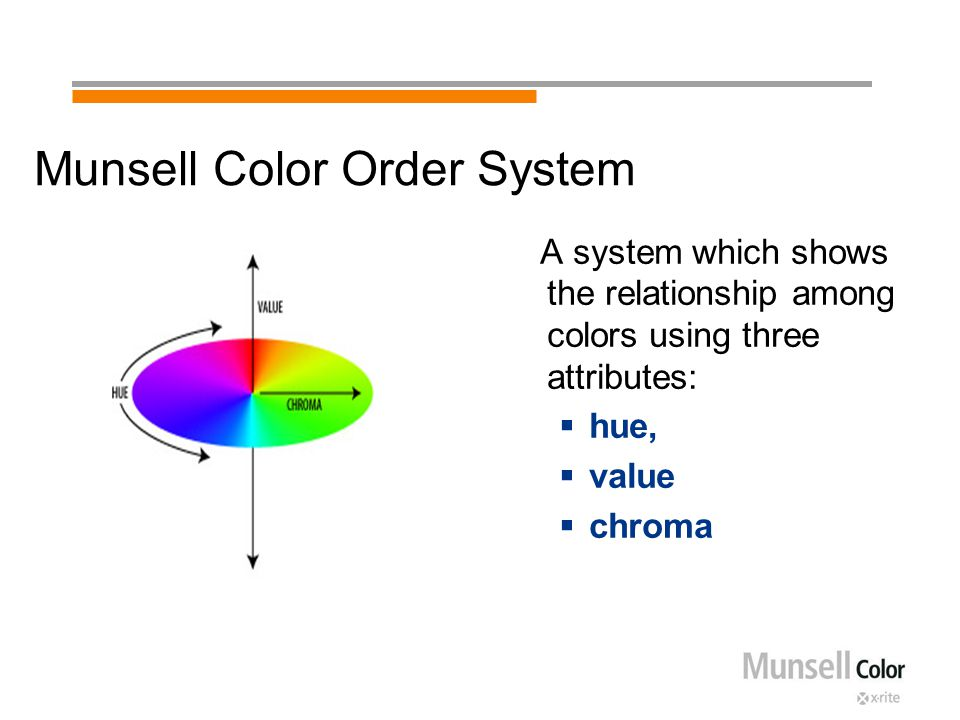 Munsell Color Order System A system which shows the relationship among colors using three attributes:  hue,  value  chroma