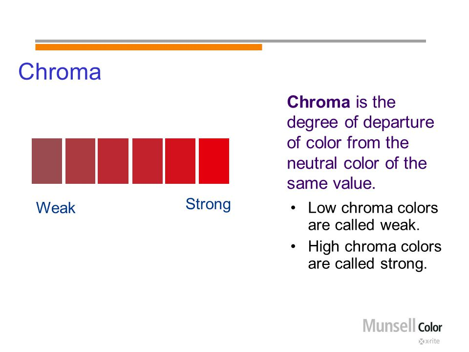 Chroma Low chroma colors are called weak. High chroma colors are called strong. Chroma is the degree of departure of color from the neutral color of t