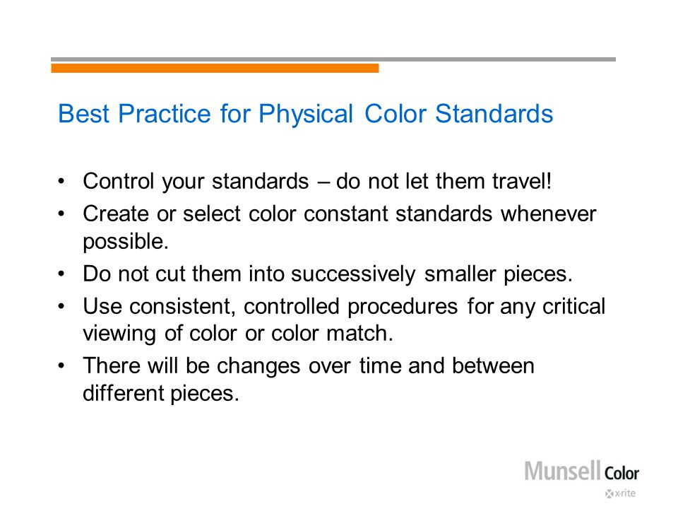 Best Practice for Physical Color Standards Control your standards – do not let them travel! Create or select color constant standards whenever possibl