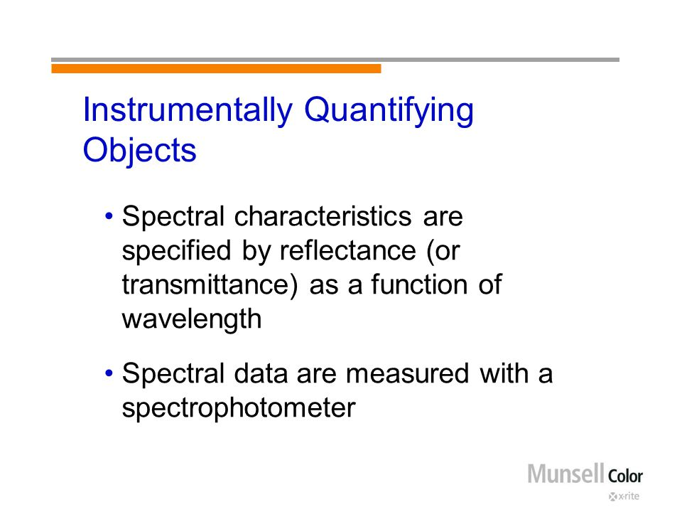 Instrumentally Quantifying Objects Spectral characteristics are specified by reflectance (or transmittance) as a function of wavelength Spectral data are measured with a spectrophotometer