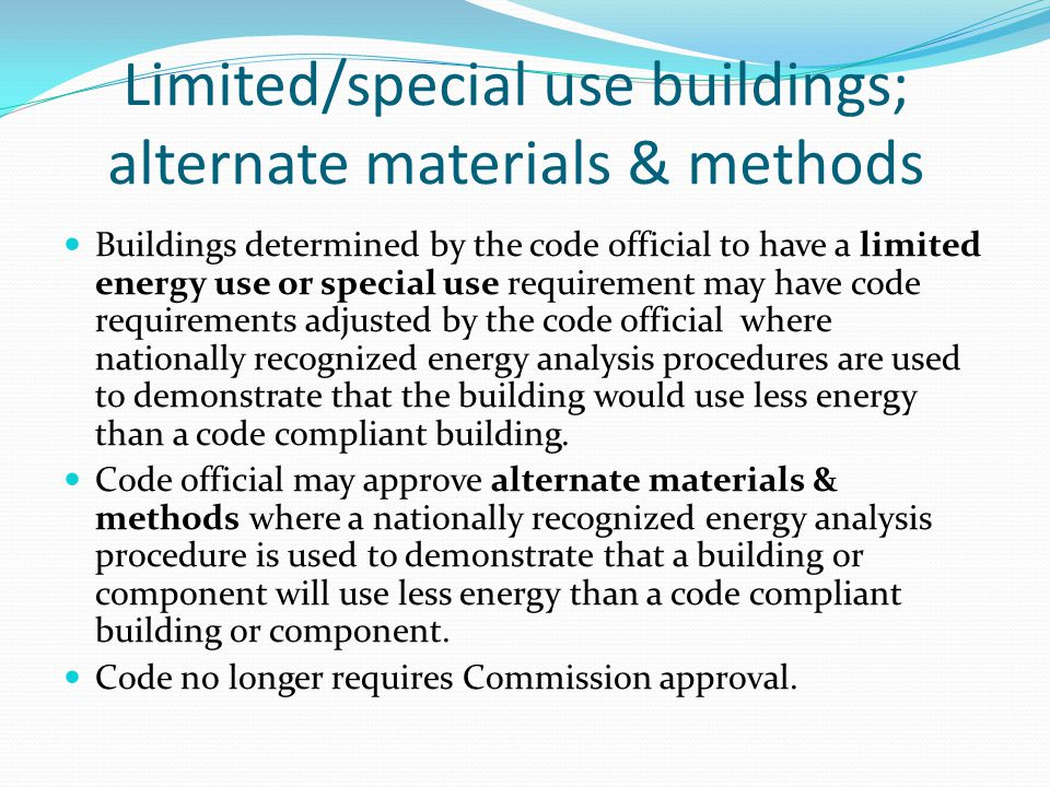 Limited/special use buildings; alternate materials & methods Buildings determined by the code official to have a limited energy use or special use requirement may have code requirements adjusted by the code official where nationally recognized energy analysis procedures are used to demonstrate that the building would use less energy than a code compliant building.