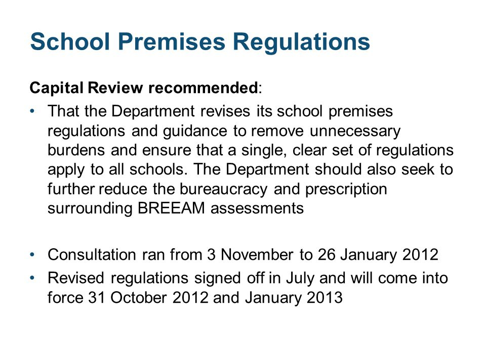 School Premises Regulations Capital Review recommended: That the Department revises its school premises regulations and guidance to remove unnecessary burdens and ensure that a single, clear set of regulations apply to all schools.