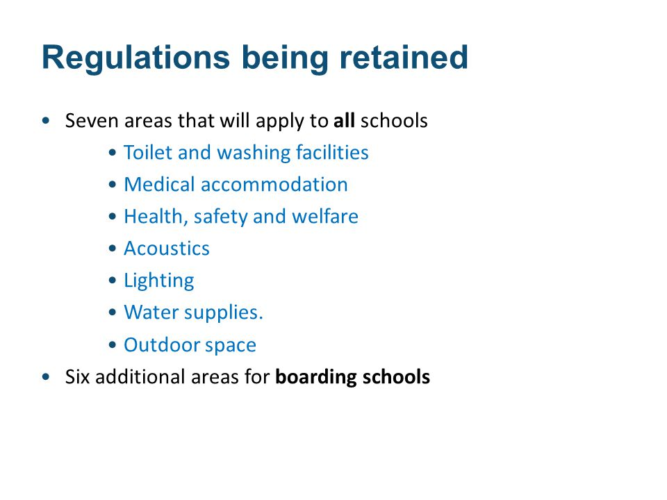 Regulations being retained Seven areas that will apply to all schools Toilet and washing facilities Medical accommodation Health, safety and welfare Acoustics Lighting Water supplies.