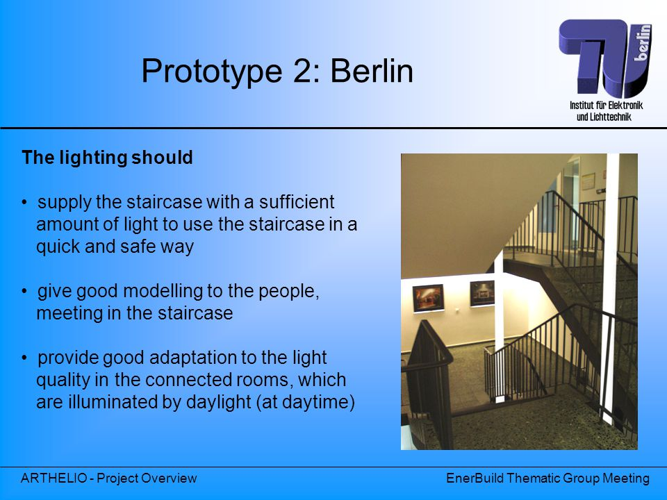 ARTHELIO - Project OverviewEnerBuild Thematic Group Meeting The lighting should supply the staircase with a sufficient amount of light to use the staircase in a quick and safe way give good modelling to the people, meeting in the staircase provide good adaptation to the light quality in the connected rooms, which are illuminated by daylight (at daytime) Prototype 2: Berlin