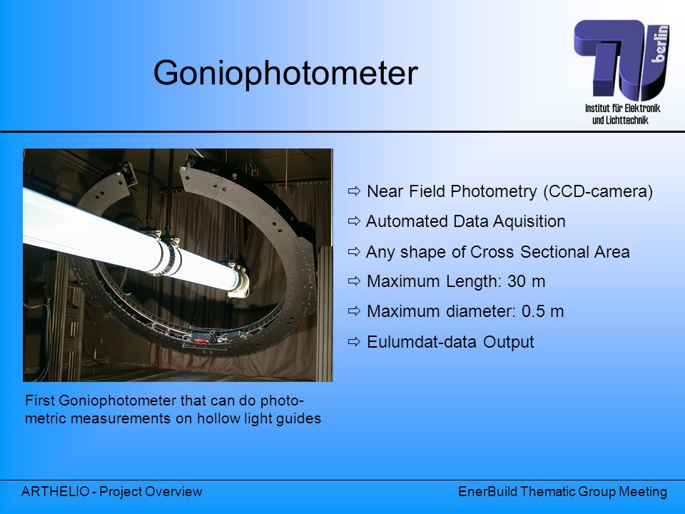 ARTHELIO - Project OverviewEnerBuild Thematic Group Meeting Goniophotometer First Goniophotometer that can do photo- metric measurements on hollow light guides  Near Field Photometry (CCD-camera)  Automated Data Aquisition  Any shape of Cross Sectional Area  Maximum Length: 30 m  Maximum diameter: 0.5 m  Eulumdat-data Output