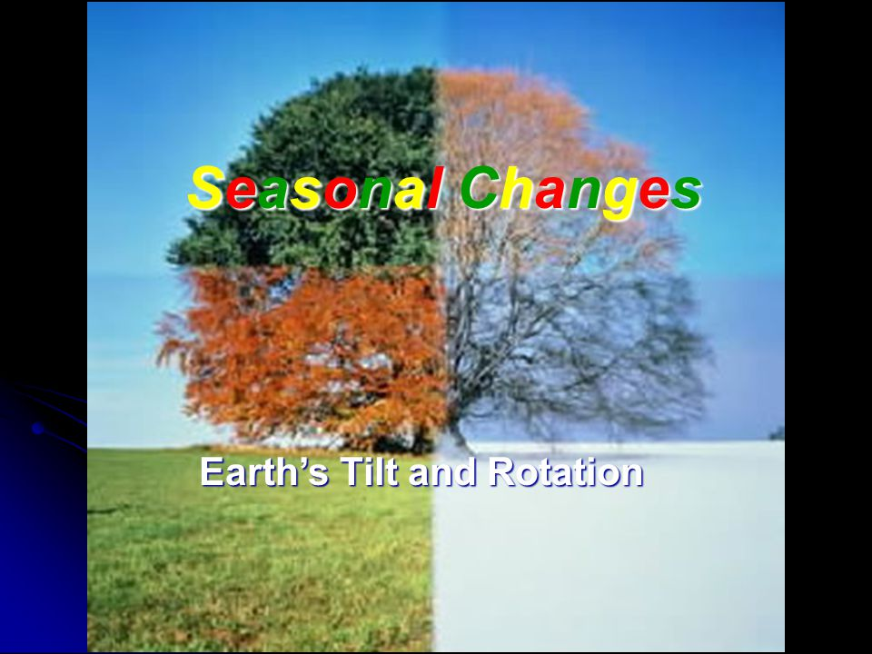 Seasonal ChangesSeasonal ChangesSeasonal ChangesSeasonal Changes Earth's Tilt and Rotation