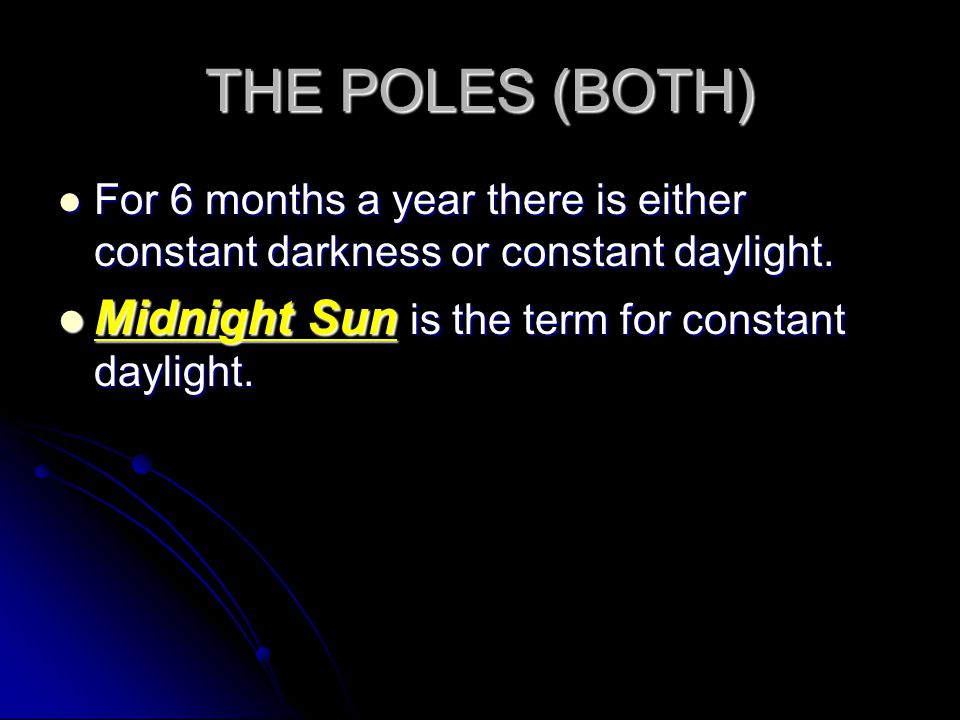 THE POLES (BOTH) For 6 months a year there is either constant darkness or constant daylight.