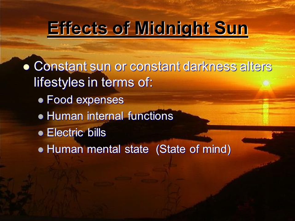 Effects of Midnight Sun Constant sun or constant darkness alters lifestyles in terms of: Constant sun or constant darkness alters lifestyles in terms of: Food expenses Food expenses Human internal functions Human internal functions Electric bills Electric bills Human mental state (State of mind) Human mental state (State of mind)