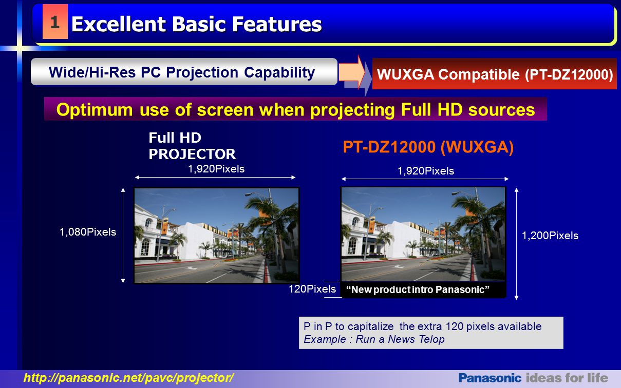 http://panasonic.net/pavc/projector/ 1 WUXGA Compatible (PT-DZ12000) Optimum use of screen when projecting Full HD sources New product intro Panasonic PT-DZ12000 (WUXGA) 1,080Pixels 120Pixels 1,920Pixels 1,200Pixels え Full HD PROJECTOR P in P to capitalize the extra 120 pixels available Example : Run a News Telop Wide/Hi-Res PC Projection Capability Excellent Basic Features