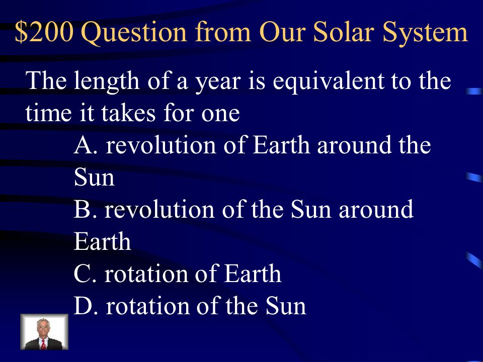 $200 Question from Our Solar System The length of a year is equivalent to the time it takes for one A.