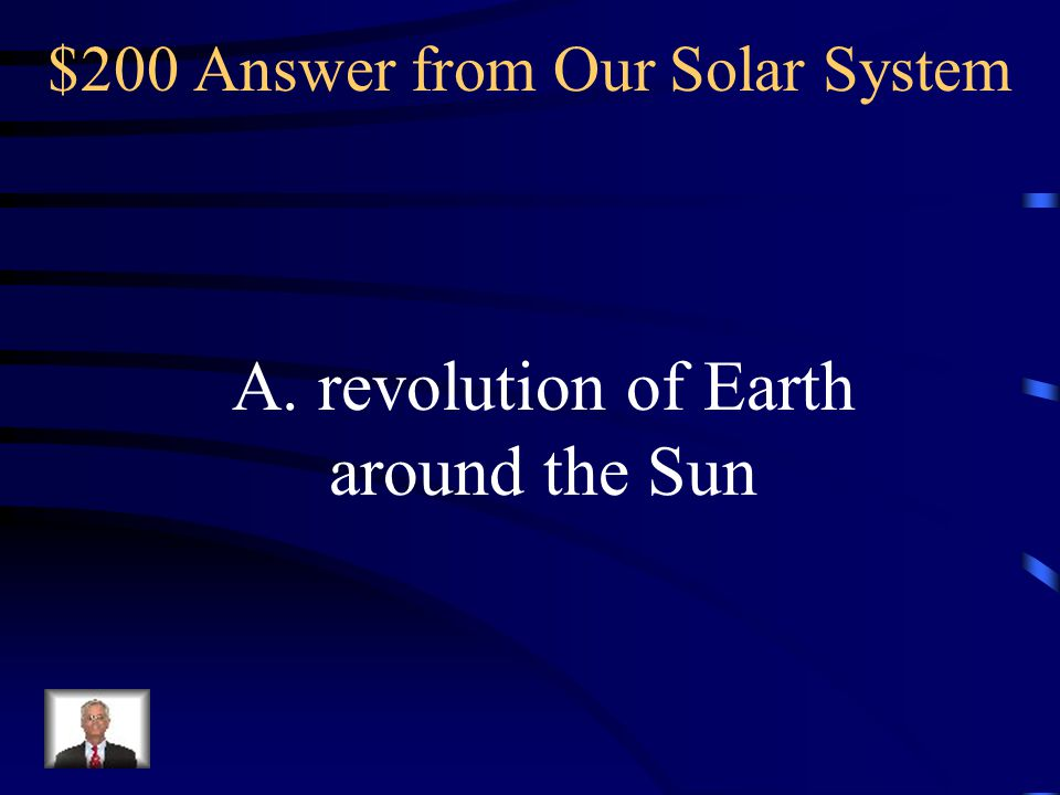 $200 Answer from Our Solar System A. revolution of Earth around the Sun