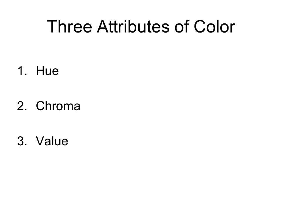 Three Attributes of Color 1.Hue 2.Chroma 3.Value