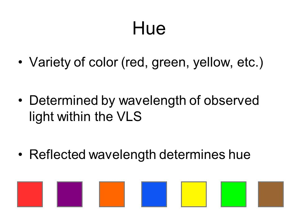 Hue Variety of color (red, green, yellow, etc.) Determined by wavelength of observed light within the VLS Reflected wavelength determines hue