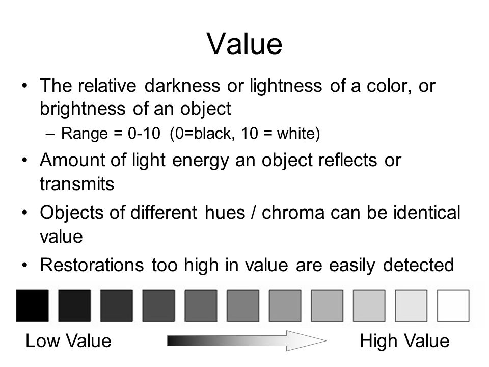 Value The relative darkness or lightness of a color, or brightness of an object –Range = 0-10 (0=black, 10 = white) Amount of light energy an object r