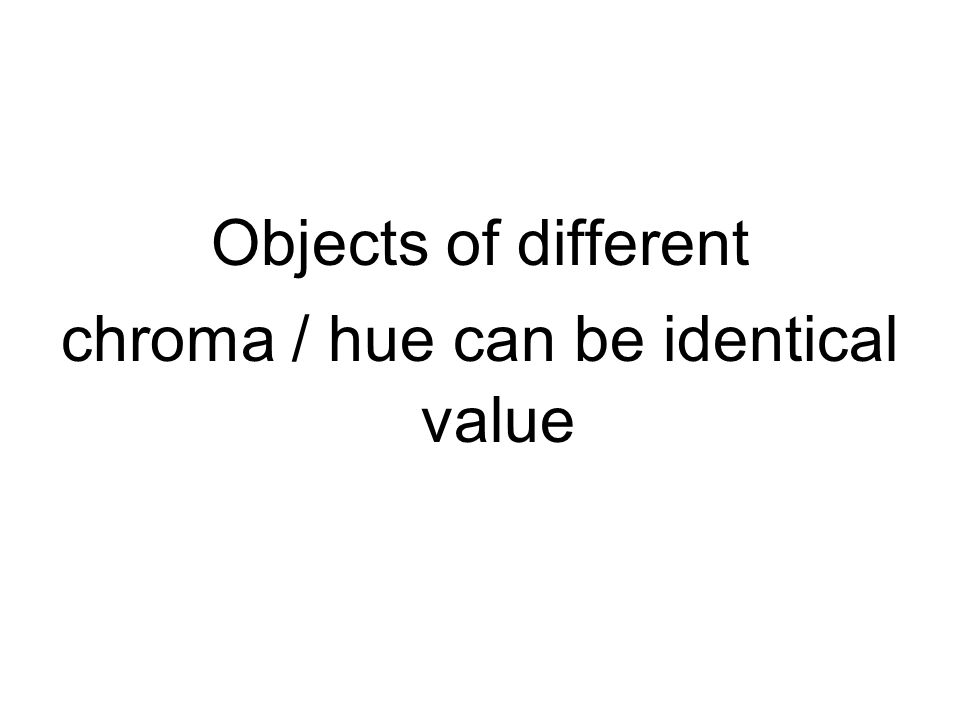 Objects of different chroma / hue can be identical value