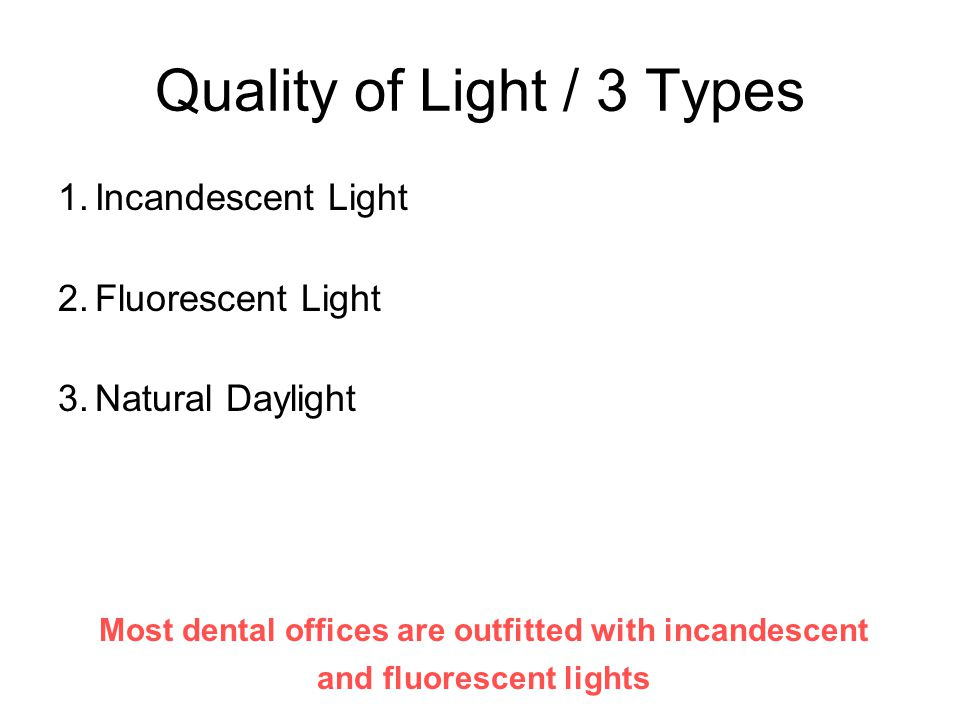 Quality of Light / 3 Types 1.Incandescent Light 2.Fluorescent Light 3.Natural Daylight Most dental offices are outfitted with incandescent and fluores