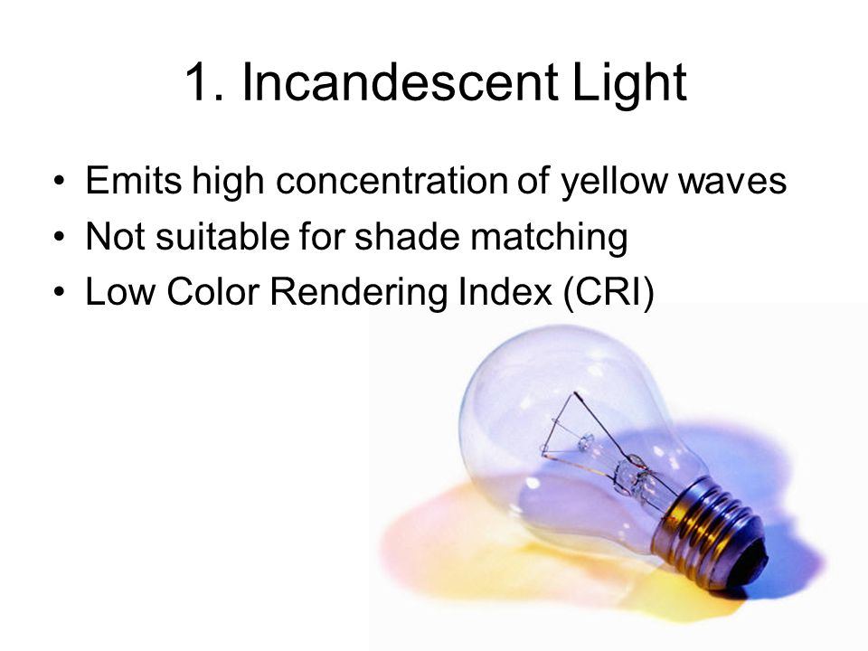 1. Incandescent Light Emits high concentration of yellow waves Not suitable for shade matching Low Color Rendering Index (CRI)
