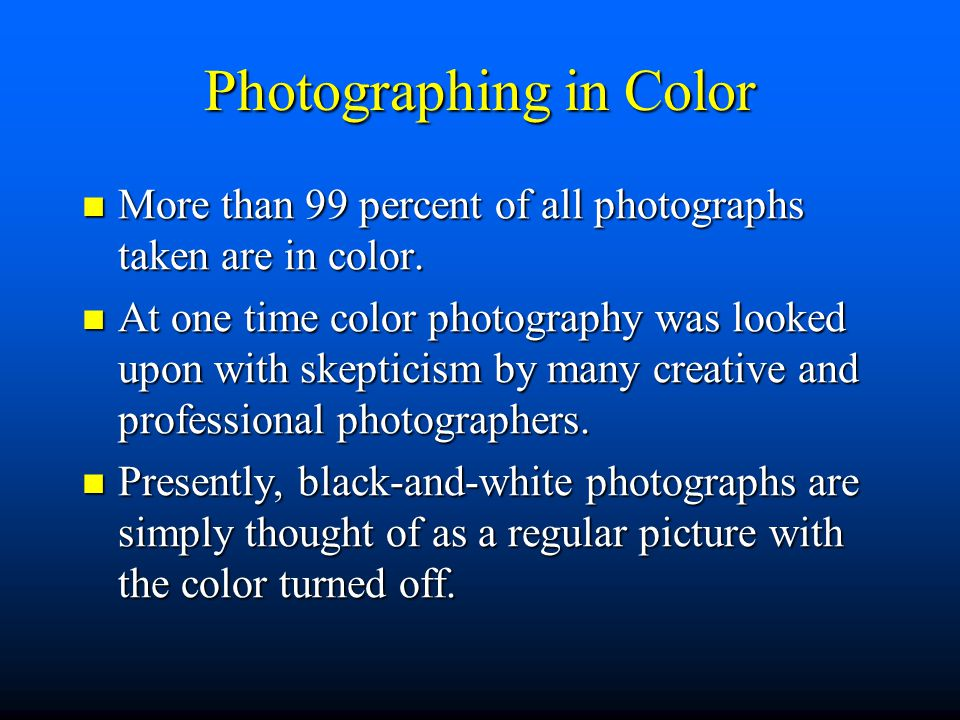 Photographing in Color More than 99 percent of all photographs taken are in color.