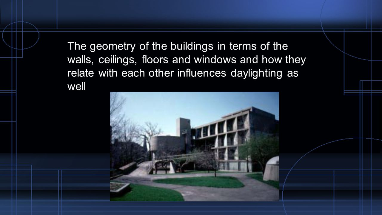 The geometry of the buildings in terms of the walls, ceilings, floors and windows and how they relate with each other influences daylighting as well