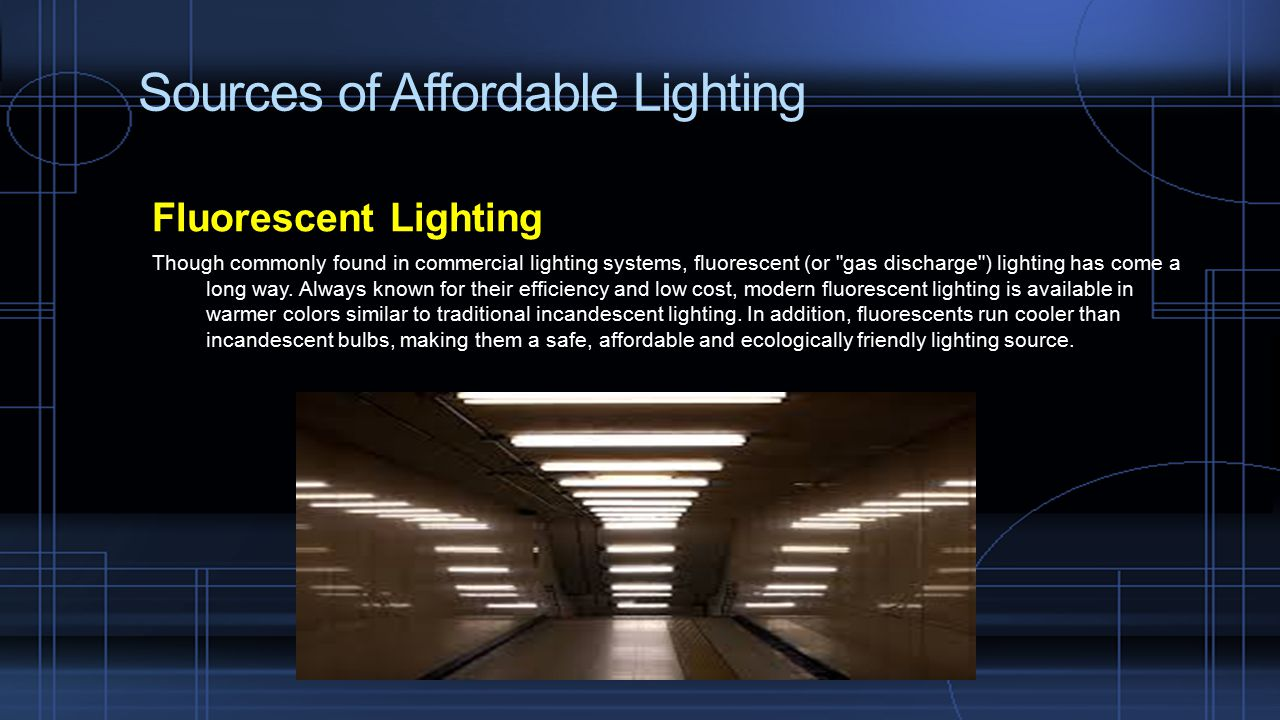 Sources of Affordable Lighting Fluorescent Lighting Though commonly found in commercial lighting systems, fluorescent (or gas discharge ) lighting has come a long way.