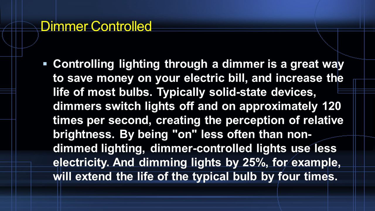 Dimmer Controlled  Controlling lighting through a dimmer is a great way to save money on your electric bill, and increase the life of most bulbs.