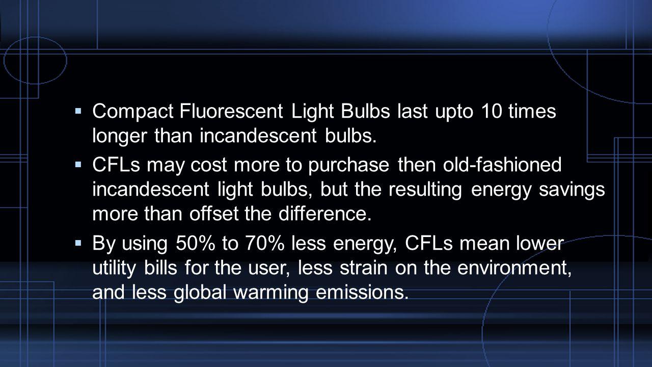  Compact Fluorescent Light Bulbs last upto 10 times longer than incandescent bulbs.