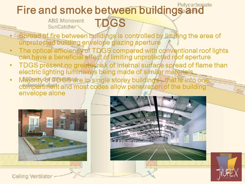 Fire and smoke between buildings and TDGS Spread of fire between buildings is controlled by limiting the area of unprotected building envelope glazing aperture The optical efficiency of TDGS compared with conventional roof lights can have a beneficial effect of limiting unprotected roof aperture TDGS present no greater risk of internal surface spread of flame than electric lighting luminaires being made of similar materials Majority of TDGS are in single storey buildings - that is into one compartment and most codes allow penetration of the building envelope alone