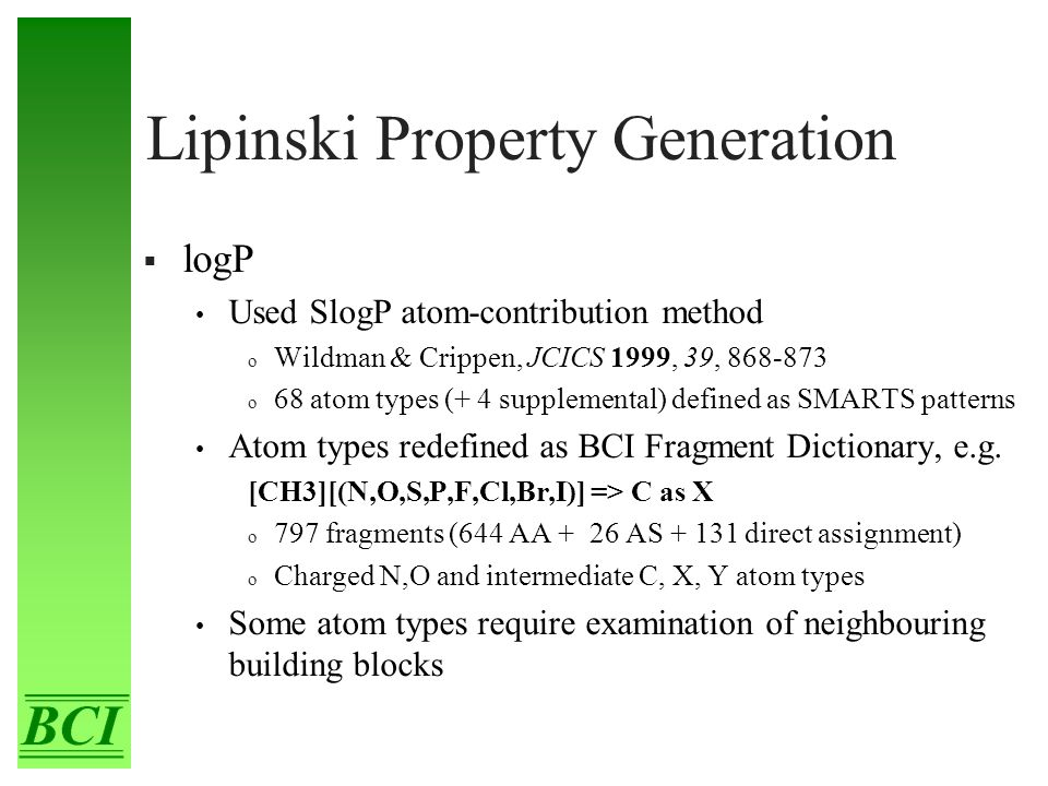Lipinski Property Generation  logP Used SlogP atom-contribution method o Wildman & Crippen, JCICS 1999, 39, 868-873 o 68 atom types (+ 4 supplemental