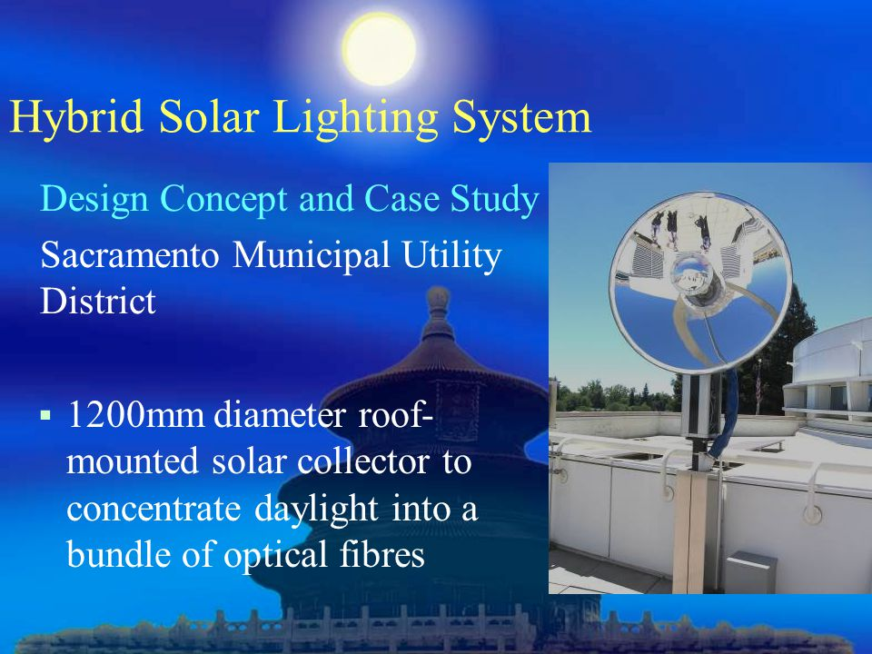Hybrid Solar Lighting System Design Concept and Case Study Sacramento Municipal Utility District  1200mm diameter roof- mounted solar collector to concentrate daylight into a bundle of optical fibres