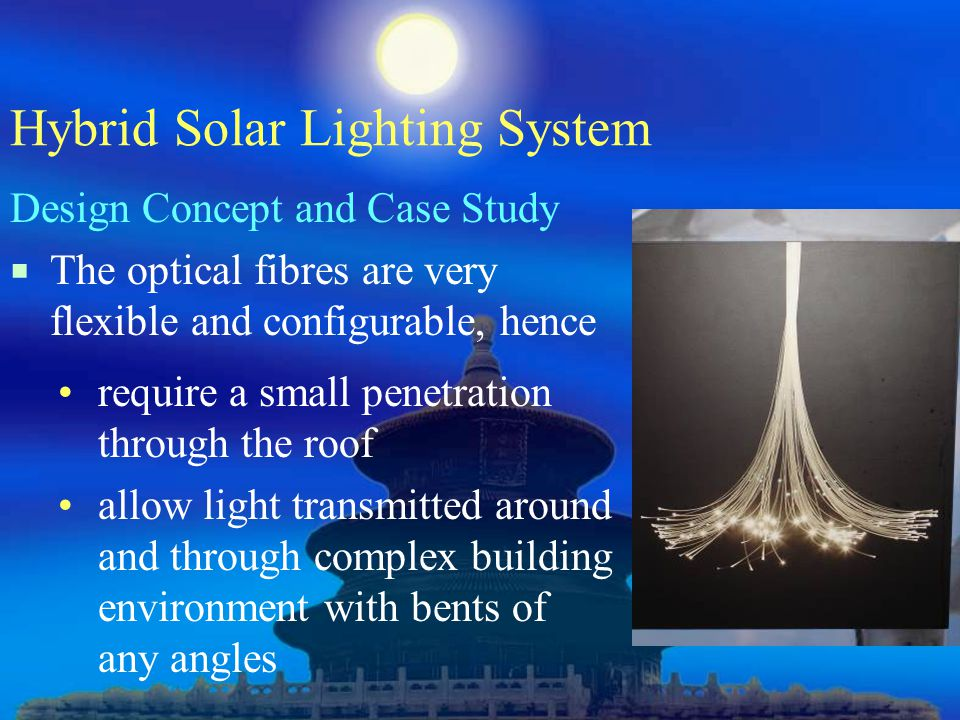 Hybrid Solar Lighting System Design Concept and Case Study  The optical fibres are very flexible and configurable, hence require a small penetration through the roof allow light transmitted around and through complex building environment with bents of any angles