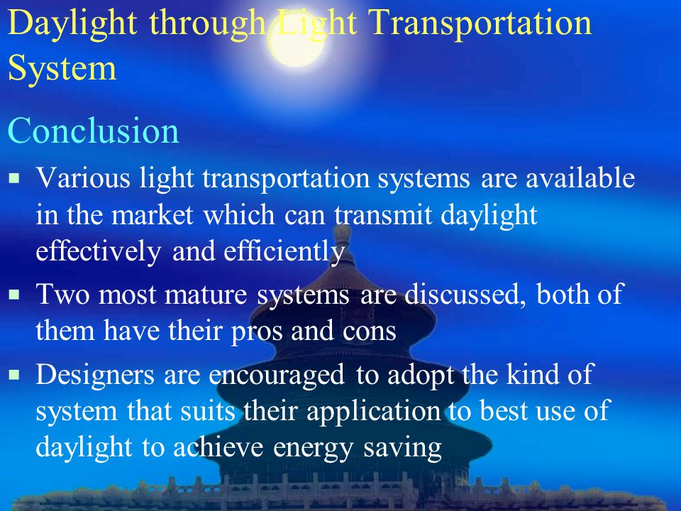 Daylight through Light Transportation System Conclusion  Various light transportation systems are available in the market which can transmit daylight effectively and efficiently  Two most mature systems are discussed, both of them have their pros and cons  Designers are encouraged to adopt the kind of system that suits their application to best use of daylight to achieve energy saving