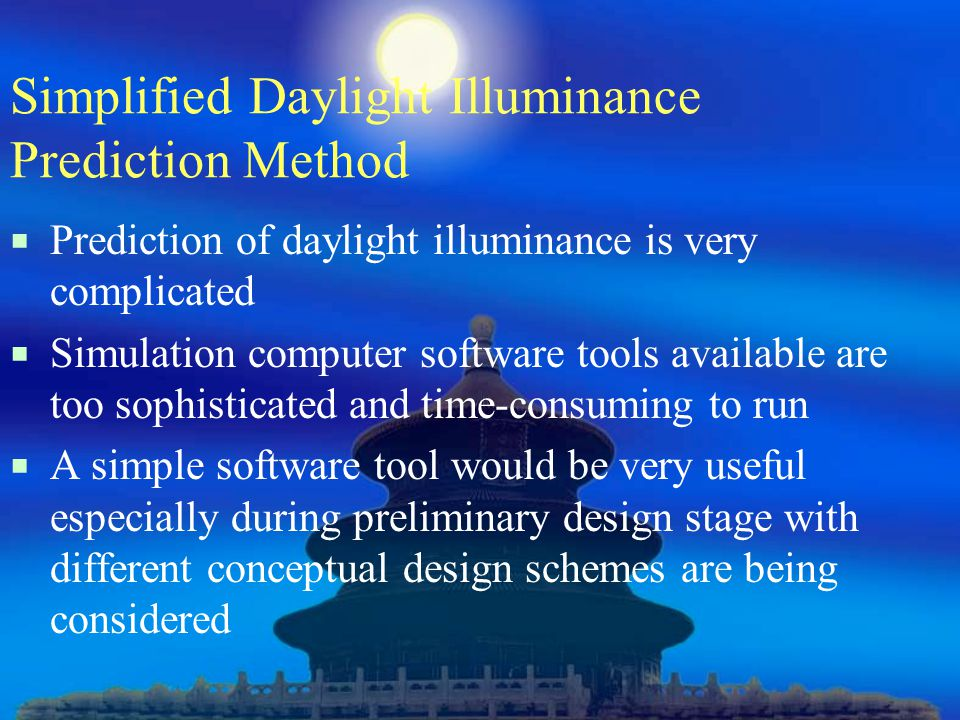 Simplified Daylight Illuminance Prediction Method  Prediction of daylight illuminance is very complicated  Simulation computer software tools available are too sophisticated and time-consuming to run  A simple software tool would be very useful especially during preliminary design stage with different conceptual design schemes are being considered