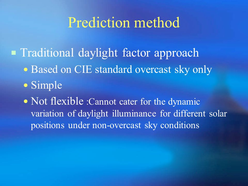 Prediction method  Traditional daylight factor approach Based on CIE standard overcast sky only Simple Not flexible :Cannot cater for the dynamic variation of daylight illuminance for different solar positions under non-overcast sky conditions