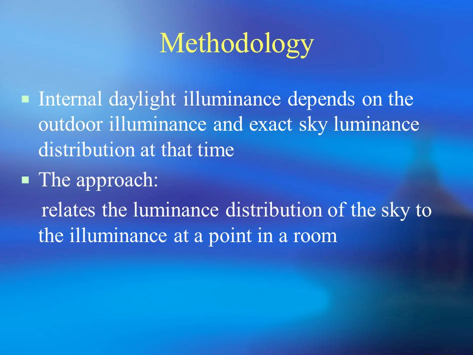 Methodology  Internal daylight illuminance depends on the outdoor illuminance and exact sky luminance distribution at that time  The approach: relates the luminance distribution of the sky to the illuminance at a point in a room